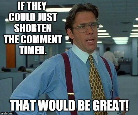 That Would Be Great Meme | IF THEY COULD JUST SHORTEN THE COMMENT TIMER. THAT WOULD BE GREAT! | image tagged in memes,that would be great,short comment timer campaign,imgflip mods,yeah if you could,1forpeace | made w/ Imgflip meme maker