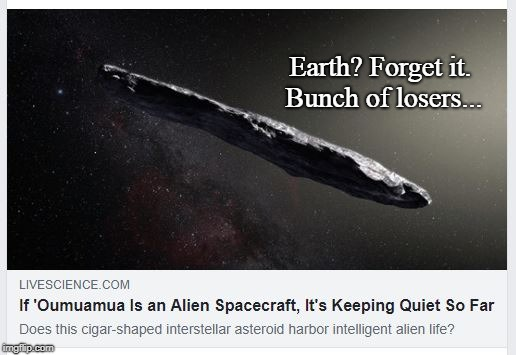 Oumuamua | Earth? Forget it. Bunch of losers... | image tagged in funny,space,aliens,science | made w/ Imgflip meme maker