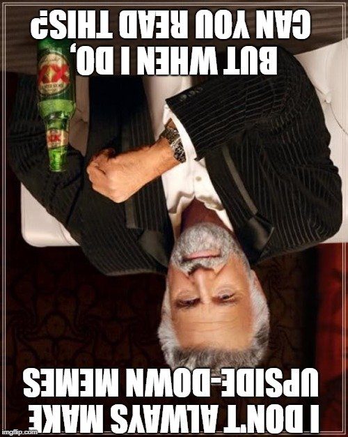 No title needed for this meme | image tagged in memes,the most interesting man in the world,upside-down | made w/ Imgflip meme maker