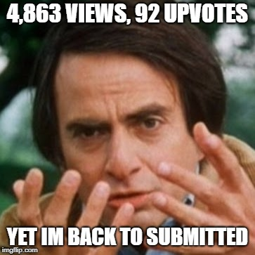 With billions and billions of views | 4,863 VIEWS, 92 UPVOTES YET IM BACK TO SUBMITTED | image tagged in carl sagan billions,meme this | made w/ Imgflip meme maker