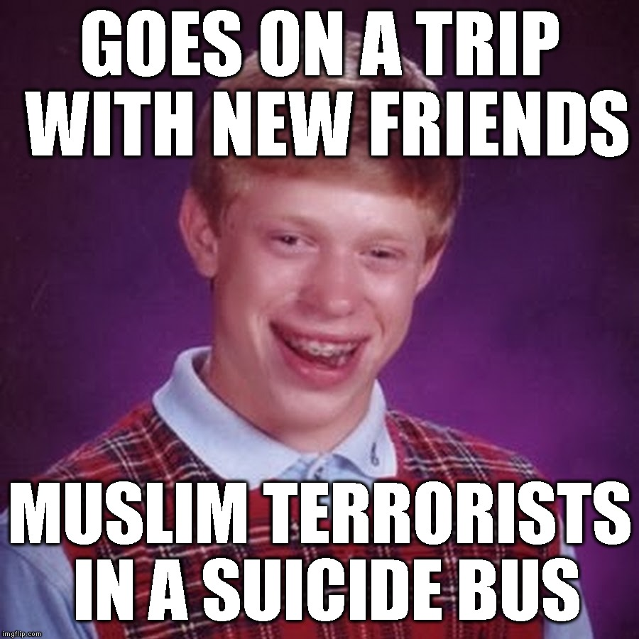 GOES ON A TRIP WITH NEW FRIENDS MUSLIM TERRORISTS IN A SUICIDE BUS | made w/ Imgflip meme maker