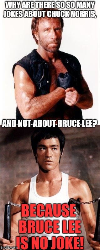 Chuck Norris vs. Bruce Lee | WHY ARE THERE SO SO MANY JOKES ABOUT CHUCK NORRIS, BECAUSE BRUCE LEE IS NO JOKE! AND NOT ABOUT BRUCE LEE? | image tagged in chuck norris,bruce lee,comparison | made w/ Imgflip meme maker