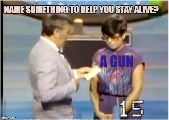 The Number One Answer! | NAME SOMETHING TO HELP YOU STAY ALIVE? A GUN | image tagged in family feud,dawson,september,meme | made w/ Imgflip meme maker