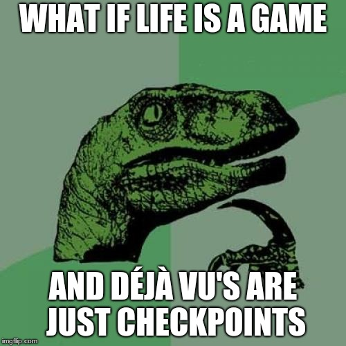 Philosoraptor Meme | WHAT IF LIFE IS A GAME AND DÉJÀ VU'S ARE JUST CHECKPOINTS | image tagged in memes,philosoraptor,video games | made w/ Imgflip meme maker