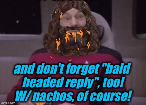 "and don't forget ""bald headed reply"", too!  W/ nachos, of course! 