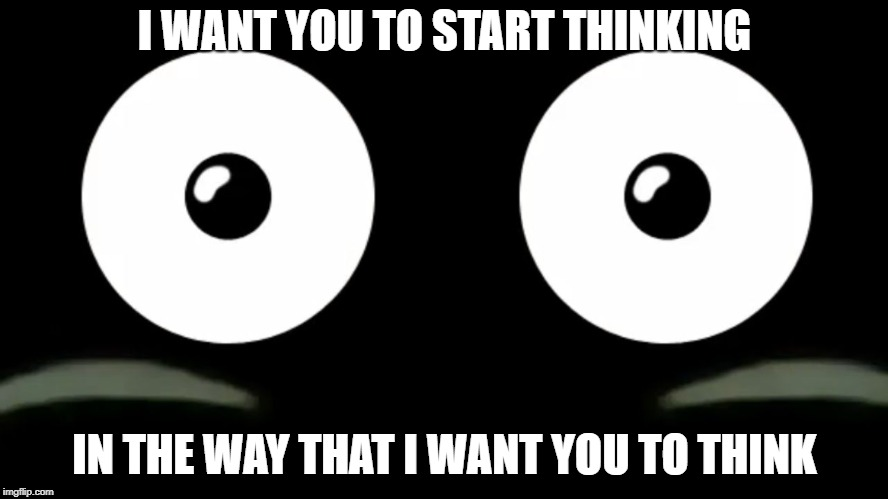 Stop using possessive pronouns (I, me, mine) in your memes & you allow people to think freely. | I WANT YOU TO START THINKING IN THE WAY THAT I WANT YOU TO THINK | image tagged in popo cannot be unseen,think about it,thinking hard | made w/ Imgflip meme maker
