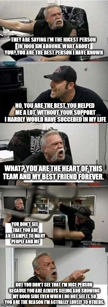 American Chopper Argument Meme | THEY ARE SAYING I'M THE NICEST PERSON IN 1000 KM AROUND. WHAT ABOUT YOU? YOU ARE THE BEST PERSON I HAVE KNOWN NO, YOU ARE THE BEST, YOU HELP | image tagged in american chopper argument | made w/ Imgflip meme maker