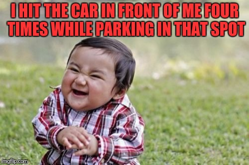 Evil Toddler Meme | I HIT THE CAR IN FRONT OF ME FOUR TIMES WHILE PARKING IN THAT SPOT | image tagged in memes,evil toddler | made w/ Imgflip meme maker