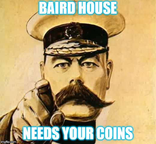 Your Country Needs YOU | BAIRD HOUSE NEEDS YOUR COINS | image tagged in your country needs you | made w/ Imgflip meme maker