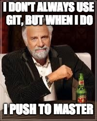 I don't always... | I DON'T ALWAYS USE GIT, BUT WHEN I DO I PUSH TO MASTER | image tagged in i don't always | made w/ Imgflip meme maker