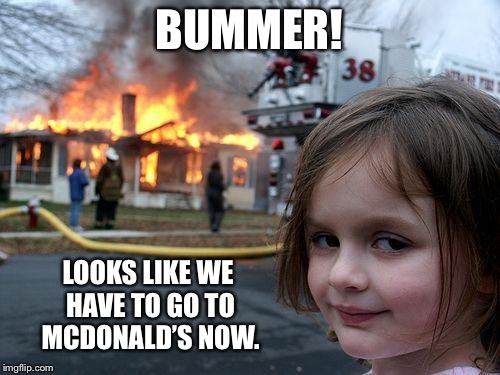 Disaster Girl Meme | BUMMER! LOOKS LIKE WE HAVE TO GO TO MCDONALD'S NOW. | image tagged in memes,disaster girl | made w/ Imgflip meme maker