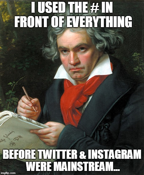 Beethoven # Master Before It Was Cool. | I USED THE # IN FRONT OF EVERYTHING BEFORE TWITTER & INSTAGRAM WERE MAINSTREAM... | image tagged in beethoven | made w/ Imgflip meme maker