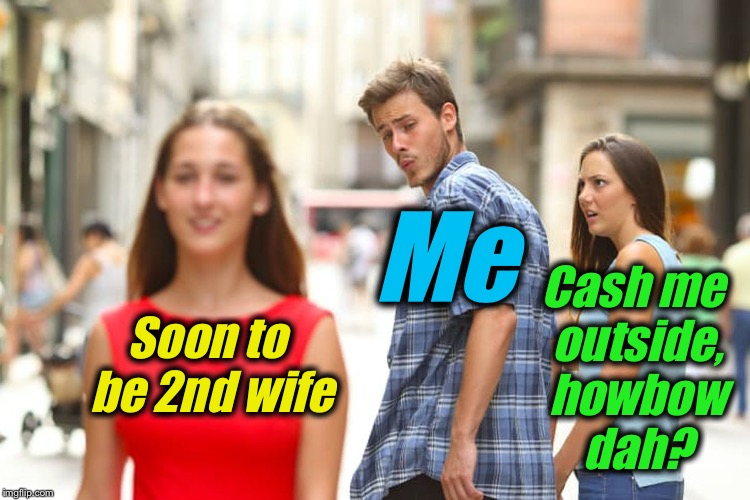 Cash Me On Da ImgFlip Side... | Soon to be 2nd wife Me Cash me outside, howbow dah? | image tagged in memes,distracted boyfriend,evilmandoevil,funny | made w/ Imgflip meme maker