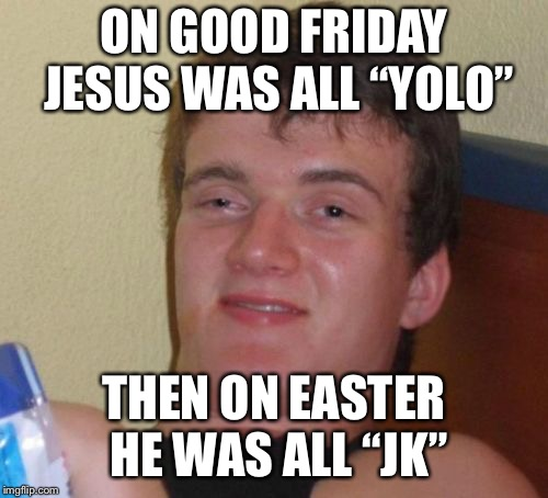 "2 sided | ON GOOD FRIDAY JESUS WAS ALL ""YOLO"" THEN ON EASTER HE WAS ALL ""JK"" 