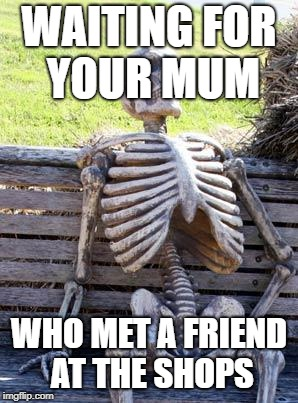 Waiting Skeleton Meme | WAITING FOR YOUR MUM WHO MET A FRIEND AT THE SHOPS | image tagged in memes,waiting skeleton | made w/ Imgflip meme maker