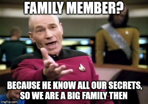 Picard Wtf Meme | FAMILY MEMBER? BECAUSE HE KNOW ALL OUR SECRETS, SO WE ARE A BIG FAMILY THEN | image tagged in memes,picard wtf | made w/ Imgflip meme maker
