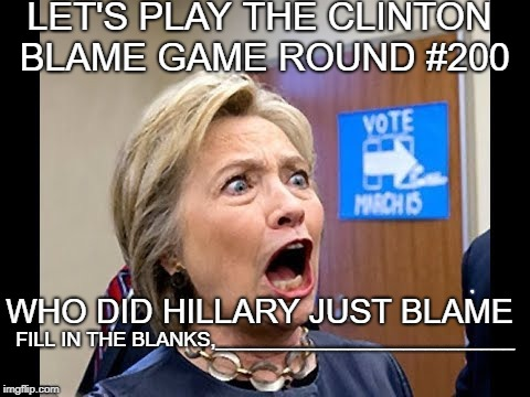 let's play the Clinton blame game round #200 | LET'S PLAY THE CLINTON BLAME GAME ROUND #200 WHO DID HILLARY JUST BLAME FILL IN THE BLANKS,___________________________ | image tagged in blame russia,hillary clinton | made w/ Imgflip meme maker