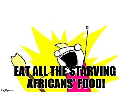 X All The Y Meme | EAT ALL THE STARVING AFRICANS' FOOD! | image tagged in memes,x all the y | made w/ Imgflip meme maker