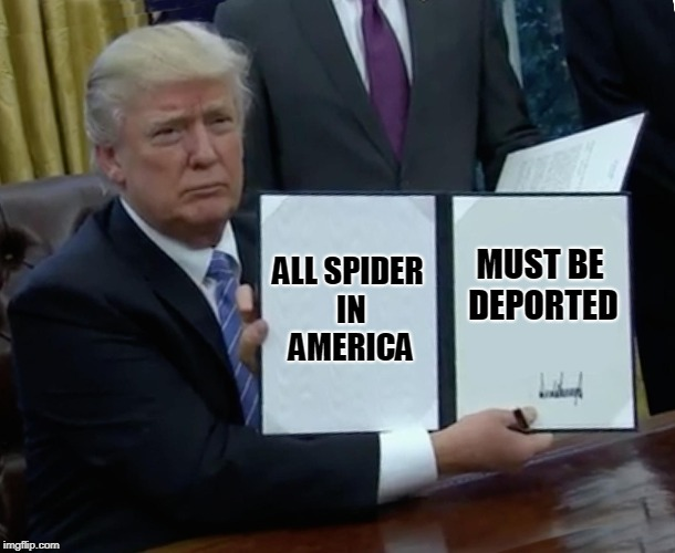 Trump Bill Signing Meme | ALL SPIDER IN AMERICA MUST BE DEPORTED | image tagged in memes,trump bill signing | made w/ Imgflip meme maker