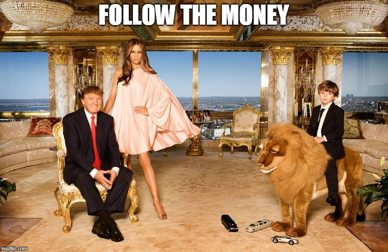 Follow the Money | FOLLOW THE MONEY | image tagged in trump family,tacky,wealth,president trump | made w/ Imgflip meme maker