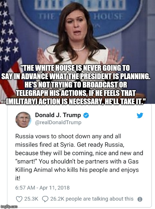 "He's not going to broadcast his plans like other presidents have done. | ""THE WHITE HOUSE IS NEVER GOING TO SAY IN ADVANCE WHAT THE PRESIDENT IS PLANNING. HE'S NOT TRYING TO BROADCAST OR TELEGRAPH HIS ACTIONS, IF  