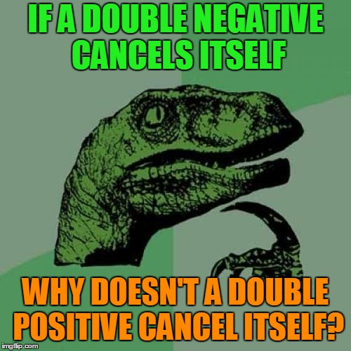 I've been seeing a lot of Philosoraptor memes, so I thought I'd throw one out there. | IF A DOUBLE NEGATIVE CANCELS ITSELF WHY DOESN'T A DOUBLE POSITIVE CANCEL ITSELF? | image tagged in memes,philosoraptor,meme craze,trends,grammar,stop it's grammar time | made w/ Imgflip meme maker