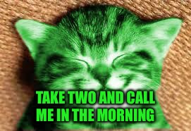 happy RayCat | TAKE TWO AND CALL ME IN THE MORNING | image tagged in happy raycat | made w/ Imgflip meme maker