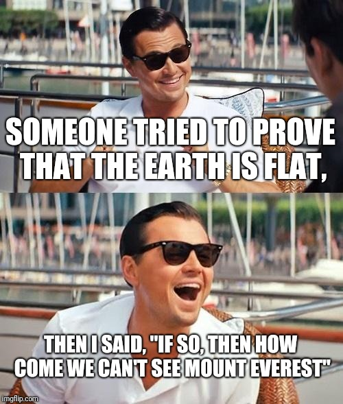 "Leonardo Dicaprio Wolf Of Wall Street Meme | SOMEONE TRIED TO PROVE THAT THE EARTH IS FLAT, THEN I SAID, ""IF SO, THEN HOW COME WE CAN'T SEE MOUNT EVEREST"" 