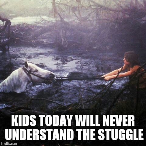 KIDS TODAY WILL NEVER UNDERSTAND THE STUGGLE | image tagged in struggle | made w/ Imgflip meme maker
