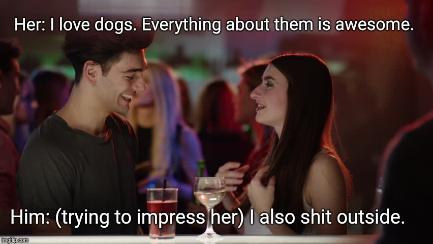 Trying to impress | Her: I love dogs. Everything about them is awesome. Him: (trying to impress her) I also shit outside. | image tagged in dogs,dating,bar,drink | made w/ Imgflip meme maker