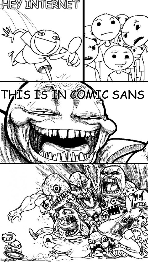 Hey Internet Meme | HEY INTERNET THIS IS IN COMIC SANS | image tagged in memes,hey internet | made w/ Imgflip meme maker
