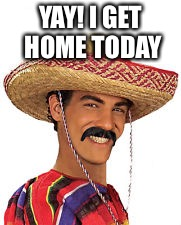 YAY! I GET HOME TODAY | made w/ Imgflip meme maker