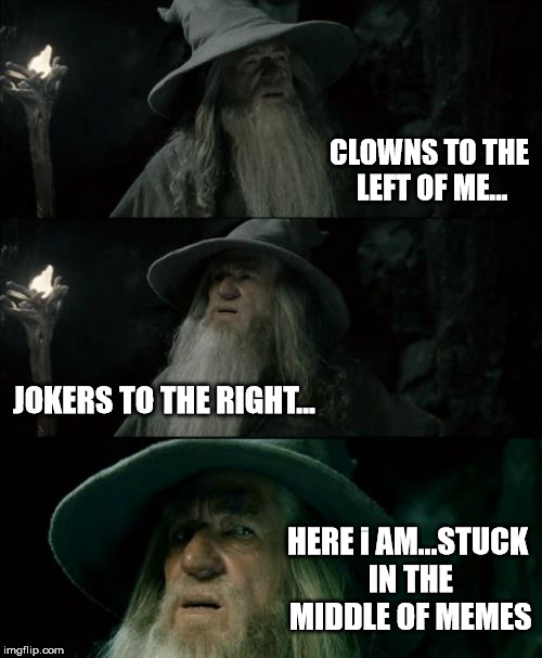 Confused Gandalf Meme | CLOWNS TO THE LEFT OF ME... JOKERS TO THE RIGHT... HERE i AM...STUCK IN THE MIDDLE OF MEMES | image tagged in memes,confused gandalf | made w/ Imgflip meme maker