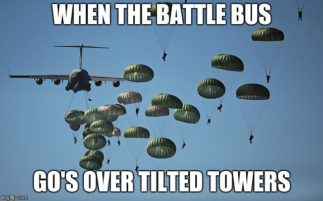 WHEN THE BATTLE BUS GO'S OVER TILTED TOWERS | image tagged in fortnite | made w/ Imgflip meme maker