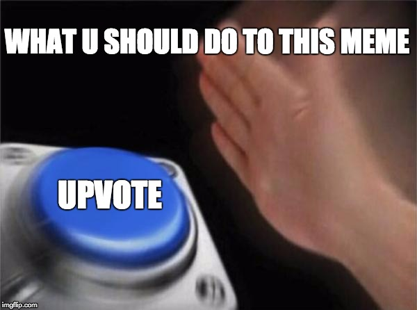 Blank Nut Button Meme | WHAT U SHOULD DO TO THIS MEME UPVOTE | image tagged in memes,blank nut button | made w/ Imgflip meme maker