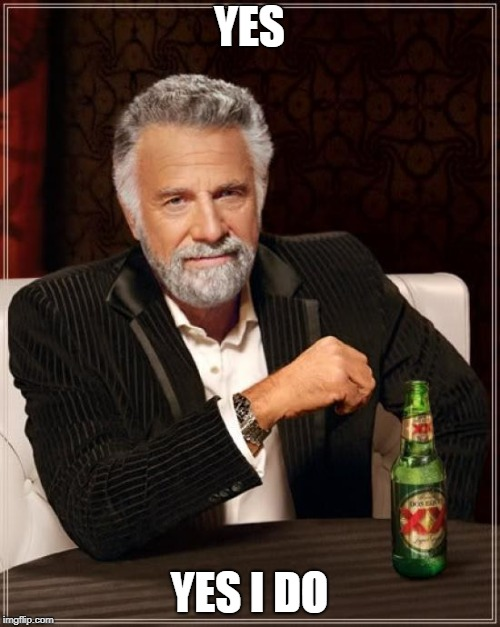 The Most Interesting Man In The World Meme | YES YES I DO | image tagged in memes,the most interesting man in the world | made w/ Imgflip meme maker