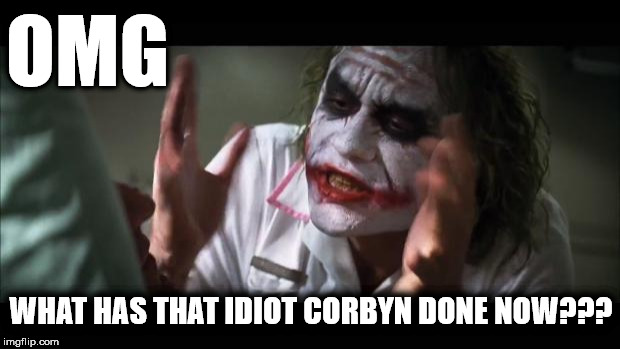 OMG - What has the idiot Corbyn done now? | OMG WHAT HAS THAT IDIOT CORBYN DONE NOW??? | image tagged in corbyn eww,momentum,vote corbyn,party of haters,communist socialist,funny | made w/ Imgflip meme maker