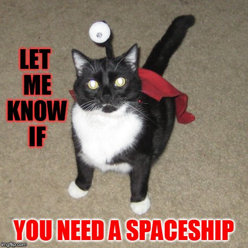 LET ME KNOW IF YOU NEED A SPACESHIP | made w/ Imgflip meme maker