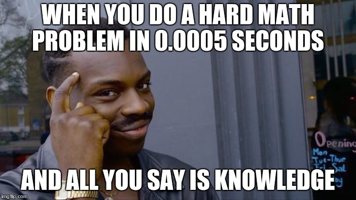 Roll Safe Think About It Meme | WHEN YOU DO A HARD MATH PROBLEM IN 0.0005 SECONDS AND ALL YOU SAY IS KNOWLEDGE | image tagged in memes,roll safe think about it | made w/ Imgflip meme maker