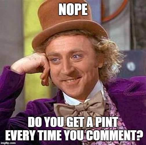 Creepy Condescending Wonka Meme | NOPE DO YOU GET A PINT EVERY TIME YOU COMMENT? | image tagged in memes,creepy condescending wonka | made w/ Imgflip meme maker