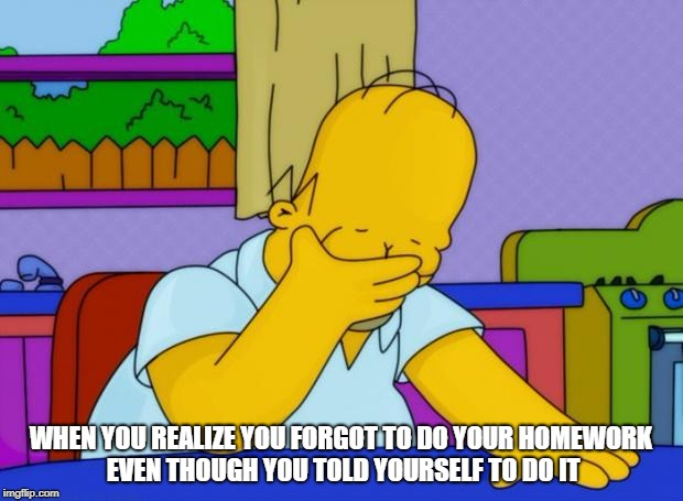 Homer Forgets | WHEN YOU REALIZE YOU FORGOT TO DO YOUR HOMEWORK EVEN THOUGH YOU TOLD YOURSELF TO DO IT | image tagged in smh homer,homework,homer simpson,dammit,dissapointed | made w/ Imgflip meme maker