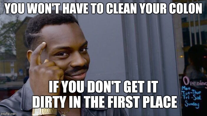 Apparently, by keeping it inside all of the time, I am in the minority | YOU WON'T HAVE TO CLEAN YOUR COLON IF YOU DON'T GET IT DIRTY IN THE FIRST PLACE | image tagged in memes,roll safe think about it,colon | made w/ Imgflip meme maker