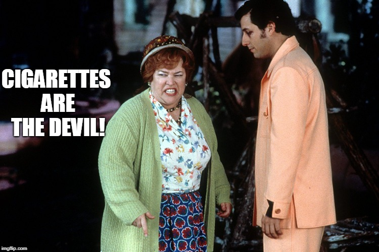 water boy mama  | CIGARETTES ARE THE DEVIL! | image tagged in water boy mama | made w/ Imgflip meme maker