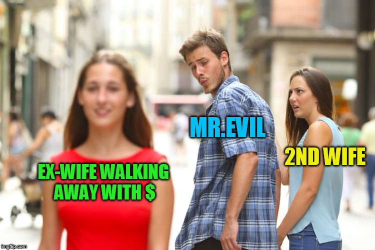 Distracted Boyfriend Meme | EX-WIFE WALKING AWAY WITH $ MR.EVIL 2ND WIFE | image tagged in memes,distracted boyfriend | made w/ Imgflip meme maker