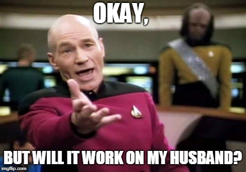 Picard Wtf Meme | OKAY, BUT WILL IT WORK ON MY HUSBAND? | image tagged in memes,picard wtf | made w/ Imgflip meme maker