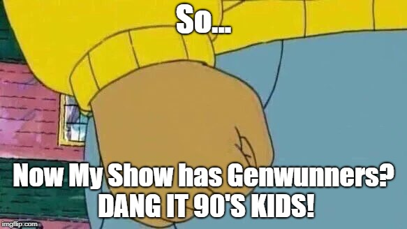PBS Week April 9-14. A Benjamin Tanner Event. | So... Now My Show has Genwunners? DANG IT 90'S KIDS! | image tagged in memes,arthur fist,pbs week | made w/ Imgflip meme maker
