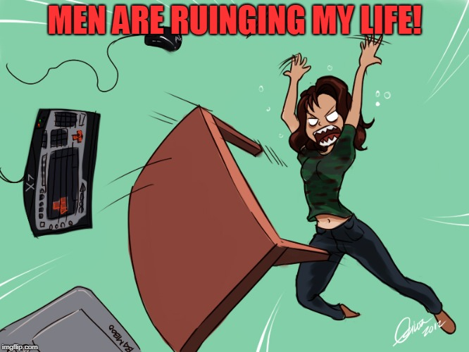 flipping the desk | MEN ARE RUINGING MY LIFE! | image tagged in flipping the desk | made w/ Imgflip meme maker