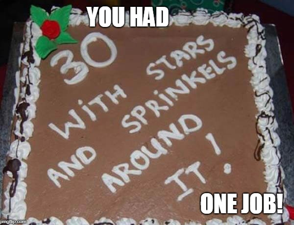 Happy 30th Birthday Type Name Of Birthday Boy Here | YOU HAD ONE JOB! | image tagged in memes,cake,fail,you had one job,happy birthday,birthday cake | made w/ Imgflip meme maker