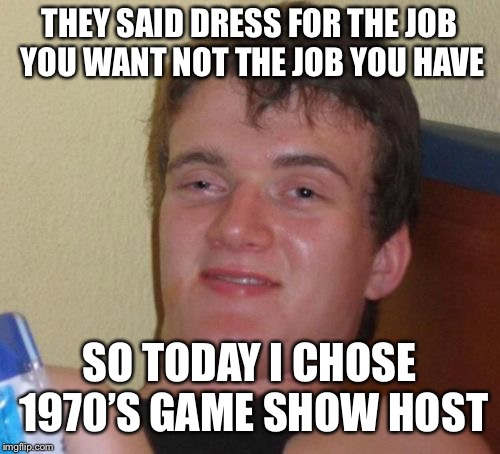 10 Guy Meme | THEY SAID DRESS FOR THE JOB YOU WANT NOT THE JOB YOU HAVE SO TODAY I CHOSE 1970'S GAME SHOW HOST | image tagged in memes,10 guy | made w/ Imgflip meme maker