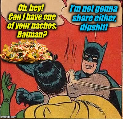 Batman Slapping Robin Meme | Oh, hey!  Can I have one of your nachos, Batman? I'm not gonna share either, dipshit! | image tagged in memes,batman slapping robin | made w/ Imgflip meme maker